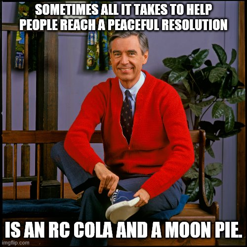 Mr. Rogers |  SOMETIMES ALL IT TAKES TO HELP PEOPLE REACH A PEACEFUL RESOLUTION; IS AN RC COLA AND A MOON PIE. | image tagged in mr rogers | made w/ Imgflip meme maker