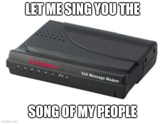 Today's kids will never understand |  LET ME SING YOU THE; SONG OF MY PEOPLE | image tagged in memes,funny,internet,old school | made w/ Imgflip meme maker