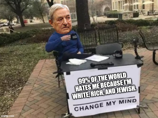 Change my mind Soros |  99% OF THE WORLD HATES ME BECAUSE I'M WHITE, RICH, AND JEWISH. | image tagged in change my mind soros | made w/ Imgflip meme maker