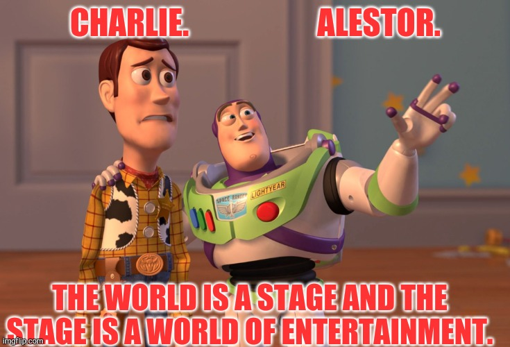 World of entertainment |  CHARLIE.                     ALESTOR. THE WORLD IS A STAGE AND THE STAGE IS A WORLD OF ENTERTAINMENT. | image tagged in memes,x x everywhere | made w/ Imgflip meme maker