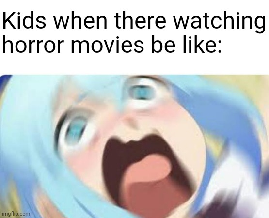 Kids shouldn't watch horror movie films, especially an anime of the same one |  Kids when there watching horror movies be like: | image tagged in aqua konosuba,konosuba,horror movie,horror,anime,anime meme | made w/ Imgflip meme maker