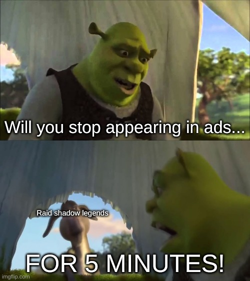shrek five minutes |  Will you stop appearing in ads... Raid shadow legends; FOR 5 MINUTES! | image tagged in shrek | made w/ Imgflip meme maker