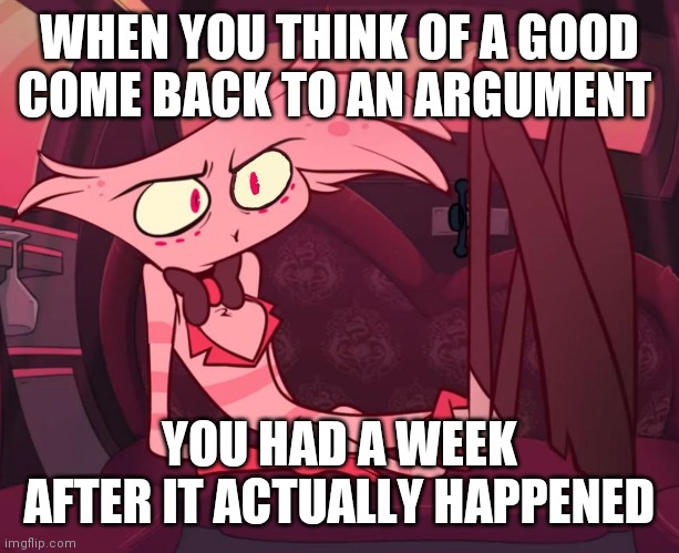Angel Dust |  WHEN YOU THINK OF A GOOD COME BACK TO AN ARGUMENT; YOU HAD A WEEK AFTER IT ACTUALLY HAPPENED | image tagged in memes,funny,angel dust,hazbin hotel,vivziepop | made w/ Imgflip meme maker
