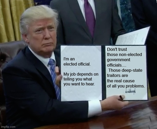 Trump Bill Signing |  Don't trust those non-elected government officials....  Those deep-state traitors are the real cause of all you problems. I'm an elected official.    My job depends on telling you what you want to hear. | image tagged in memes,trump bill signing | made w/ Imgflip meme maker