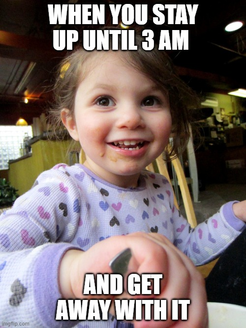 this is me |  WHEN YOU STAY UP UNTIL 3 AM; AND GET AWAY WITH IT | image tagged in children | made w/ Imgflip meme maker