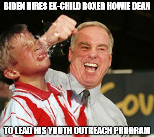 Keep Punching |  BIDEN HIRES EX-CHILD BOXER HOWIE DEAN; TO LEAD HIS YOUTH OUTREACH PROGRAM | image tagged in dean,biden,memes,fun,funny,political | made w/ Imgflip meme maker