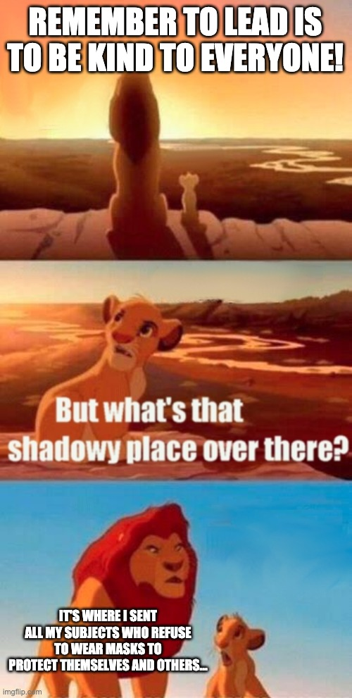 Lion King And Darkness |  REMEMBER TO LEAD IS TO BE KIND TO EVERYONE! IT'S WHERE I SENT ALL MY SUBJECTS WHO REFUSE TO WEAR MASKS TO PROTECT THEMSELVES AND OTHERS... | image tagged in memes,simba shadowy place,kindness,darkness,teaching | made w/ Imgflip meme maker