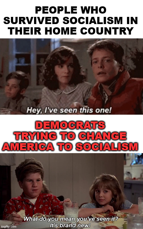 People who survived Socialism know it does not ever work. |  PEOPLE WHO SURVIVED SOCIALISM IN THEIR HOME COUNTRY; DEMOCRATS TRYING TO CHANGE AMERICA TO SOCIALISM | image tagged in hey i've seen this one,hey ive seen this one before,socialism,political meme | made w/ Imgflip meme maker