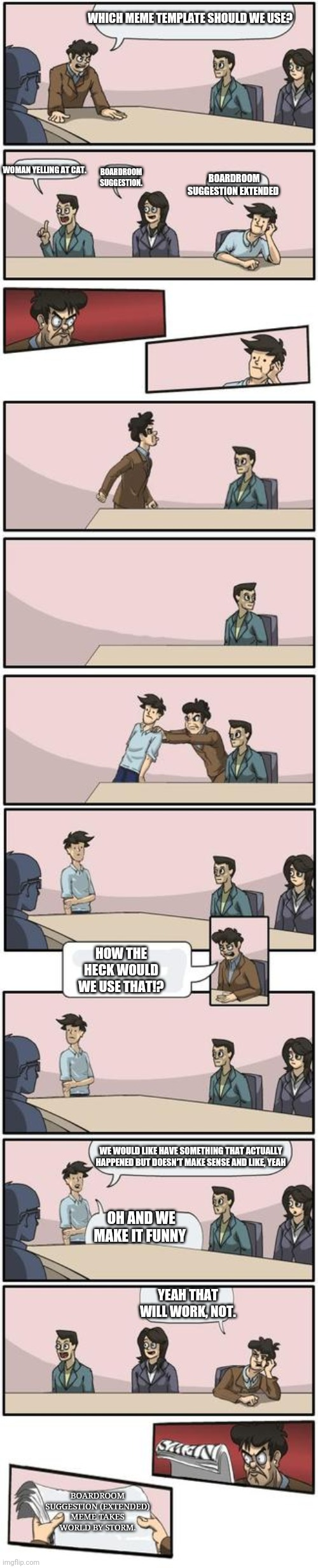 Meme suggestions |  WHICH MEME TEMPLATE SHOULD WE USE? WOMAN YELLING AT CAT. BOARDROOM SUGGESTION. BOARDROOM SUGGESTION EXTENDED; HOW THE HECK WOULD WE USE THAT!? WE WOULD LIKE HAVE SOMETHING THAT ACTUALLY HAPPENED BUT DOESN'T MAKE SENSE AND LIKE, YEAH; OH AND WE MAKE IT FUNNY; YEAH THAT WILL WORK, NOT. BOARDROOM SUGGESTION (EXTENDED) MEME TAKES WORLD BY STORM. | image tagged in boardroom suggestion extended,boardroom suggestion,funny | made w/ Imgflip meme maker