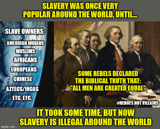 "History in context |  SLAVERY WAS ONCE VERY POPULAR AROUND THE WORLD, UNTIL... SLAVE OWNERS:; AMERICAN INDIANS; MUSLIMS; AFRICANS; EUROPEANS; SOME REBELS DECLARED THE BIBLICAL TRUTH THAT: ""ALL MEN ARE CREATED EQUAL""; CHINESE; AZTECS/INCAS; ETC. ETC. #HEROES NOT VILLAINS; IT TOOK SOME TIME, BUT NOW SLAVERY IS ILLEGAL AROUND THE WORLD 