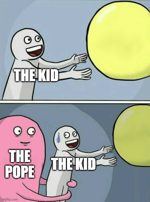 THE KID THE POPE THE KID | image tagged in memes,running away balloon | made w/ Imgflip meme maker