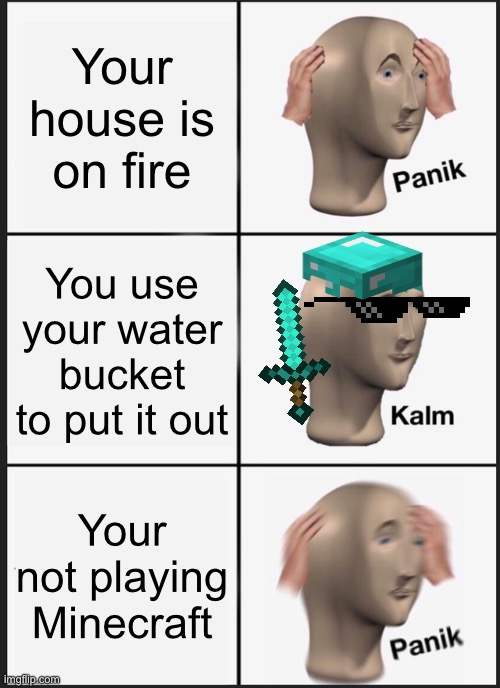 Minecraft |  Your house is on fire; You use your water bucket to put it out; Your not playing Minecraft | image tagged in memes,panik kalm panik | made w/ Imgflip meme maker