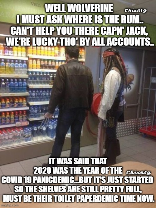 Well Wolverine? |  𝓒𝓱𝓲𝓪𝓷𝓽𝔂; WELL WOLVERINE  I MUST ASK WHERE IS THE RUM.. CAN'T HELP YOU THERE CAPN' JACK,  WE'RE LUCKY THO' BY ALL ACCOUNTS.. IT WAS SAID THAT 2020 WAS THE YEAR OF THE COVID 19 PANICDEMIC...BUT IT'S JUST STARTED  SO THE SHELVES ARE STILL PRETTY FULL,  MUST BE THEIR TOILET PAPERDEMIC TIME NOW. 𝓒𝓱𝓲𝓪𝓷𝓽𝔂 | image tagged in covid19 | made w/ Imgflip meme maker