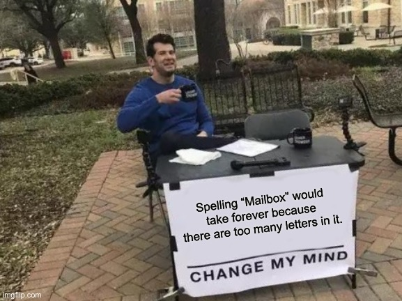 "LOL |  Spelling ""Mailbox"" would take forever because there are too many letters in it. 
