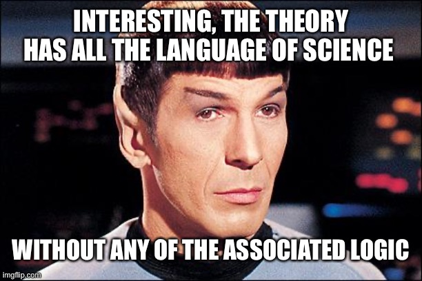 Listening to pseudoscience |  INTERESTING, THE THEORY HAS ALL THE LANGUAGE OF SCIENCE; WITHOUT ANY OF THE ASSOCIATED LOGIC | image tagged in condescending spock | made w/ Imgflip meme maker