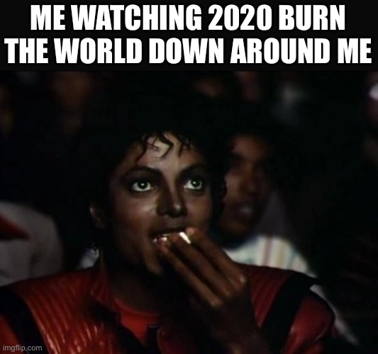 2020 is only gonna get worse |  ME WATCHING 2020 BURN THE WORLD DOWN AROUND ME | image tagged in memes,michael jackson popcorn,2020 | made w/ Imgflip meme maker