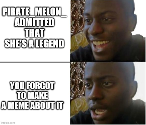 happy but then no |  PIRATE_MELON_ ADMITTED THAT SHE'S A LEGEND; YOU FORGOT TO MAKE A MEME ABOUT IT | image tagged in happy but then no,i'm 15 so don't try it,who reads these | made w/ Imgflip meme maker