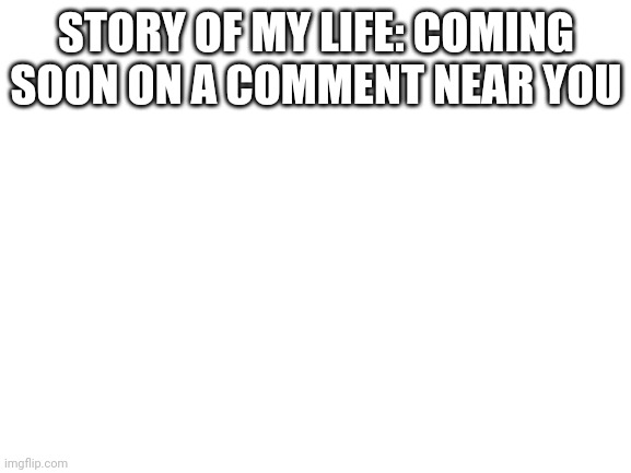blank white template |  STORY OF MY LIFE: COMING SOON ON A COMMENT NEAR YOU | image tagged in blank white template | made w/ Imgflip meme maker