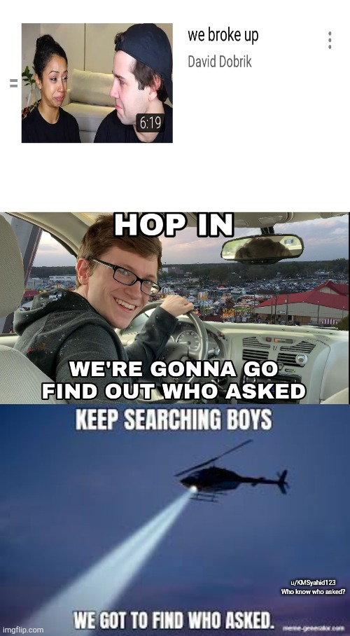 u/KMSyahid123 Who know who asked? | image tagged in hop in we're gonna find who asked,keep searching boys we gotta find | made w/ Imgflip meme maker