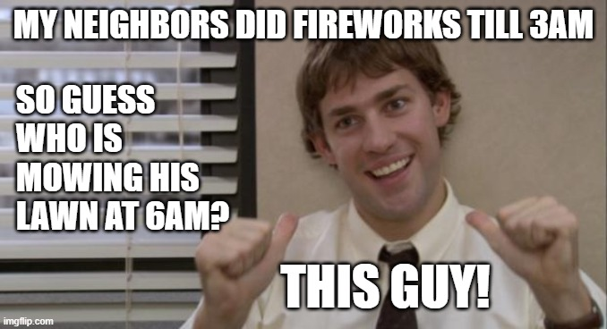 Time to Mow |  MY NEIGHBORS DID FIREWORKS TILL 3AM; SO GUESS WHO IS MOWING HIS LAWN AT 6AM? THIS GUY! | image tagged in the office jim this guy,fireworks,lawnmower,ahole neighbors | made w/ Imgflip meme maker