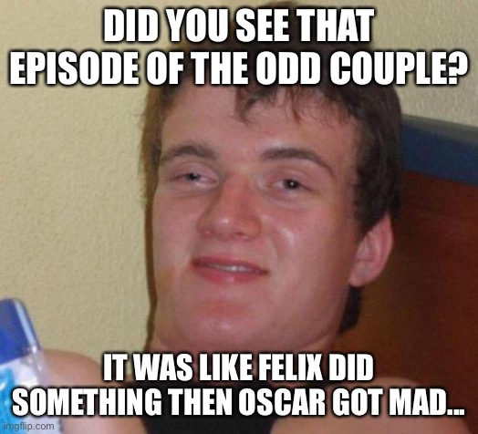 stoned guy |  DID YOU SEE THAT EPISODE OF THE ODD COUPLE? IT WAS LIKE FELIX DID SOMETHING THEN OSCAR GOT MAD... | image tagged in stoned guy | made w/ Imgflip meme maker