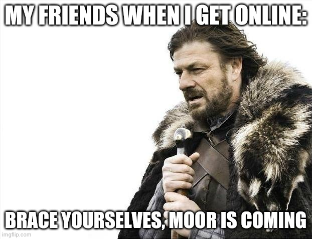 Brace Yourselves X is Coming |  MY FRIENDS WHEN I GET ONLINE:; BRACE YOURSELVES, MOOR IS COMING | image tagged in memes,brace yourselves x is coming | made w/ Imgflip meme maker