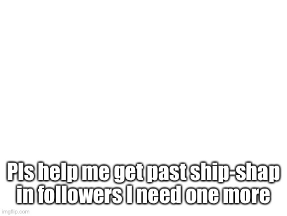 Pls help |  Pls help me get past ship-shap in followers I need one more | image tagged in blank white template | made w/ Imgflip meme maker