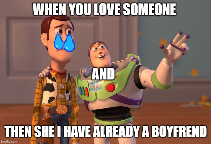 X, X Everywhere |  WHEN YOU LOVE SOMEONE; AND; THEN SHE I HAVE ALREADY A BOYFREND | image tagged in memes,x x everywhere | made w/ Imgflip meme maker