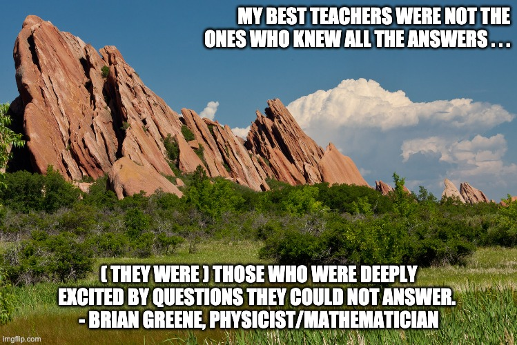 The Best Teachers |  MY BEST TEACHERS WERE NOT THE ONES WHO KNEW ALL THE ANSWERS . . . ( THEY WERE ) THOSE WHO WERE DEEPLY EXCITED BY QUESTIONS THEY COULD NOT ANSWER.  - BRIAN GREENE, PHYSICIST/MATHEMATICIAN | image tagged in teachers,teaching,education | made w/ Imgflip meme maker