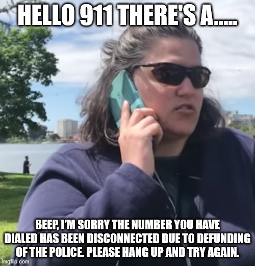Hello 911? |  HELLO 911 THERE'S A..... BEEP, I'M SORRY THE NUMBER YOU HAVE DIALED HAS BEEN DISCONNECTED DUE TO DEFUNDING OF THE POLICE. PLEASE HANG UP AND TRY AGAIN. | image tagged in 911,police | made w/ Imgflip meme maker