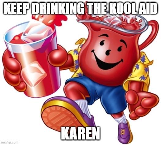 Kool aid man |  KEEP DRINKING THE KOOL AID; KAREN | image tagged in kool aid man | made w/ Imgflip meme maker
