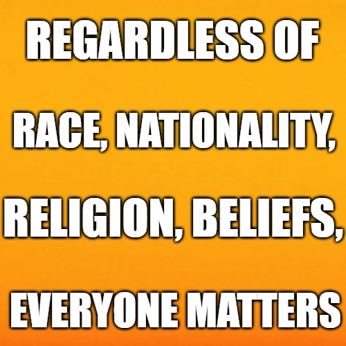 Encouragement |  REGARDLESS OF; RACE, NATIONALITY, RELIGION, BELIEFS, EVERYONE MATTERS | image tagged in encouragement | made w/ Imgflip meme maker