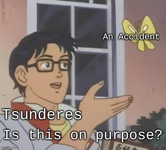 This is why we hate tsunderes |  An Accident; Tsunderes; Is this on purpose? | image tagged in memes,is this a pigeon,anime | made w/ Imgflip meme maker