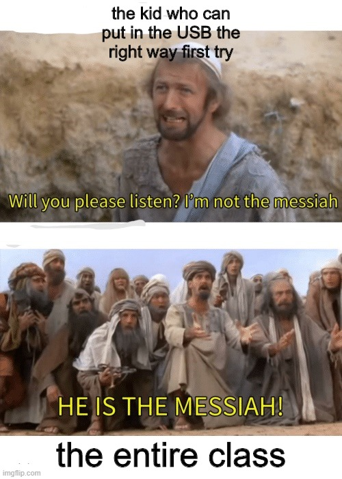 He is the messiah |  the kid who can put in the USB the right way first try; the entire class | image tagged in he is the messiah,memes | made w/ Imgflip meme maker