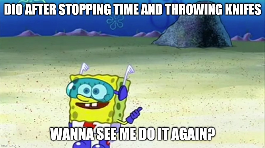 spongebob wanna see me do it again |  DIO AFTER STOPPING TIME AND THROWING KNIFES; WANNA SEE ME DO IT AGAIN? | image tagged in spongebob wanna see me do it again | made w/ Imgflip meme maker