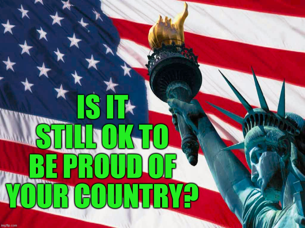I am a 2nd generation immigrant and I still love this country. It is not about political parties but my fellow man. |  IS IT STILL OK TO BE PROUD OF YOUR COUNTRY? | image tagged in america,patriotic,support | made w/ Imgflip meme maker