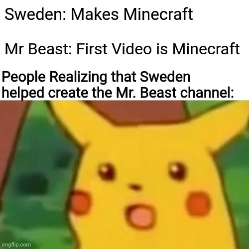 Surprised Pikachu |  Sweden: Makes Minecraft; Mr Beast: First Video is Minecraft; People Realizing that Sweden helped create the Mr. Beast channel: | image tagged in memes,surprised pikachu,pewdiepie,mr beast,sweden,minecraft | made w/ Imgflip meme maker