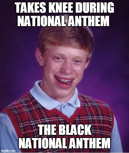 Bad Luck Brian |  TAKES KNEE DURING NATIONAL ANTHEM; THE BLACK NATIONAL ANTHEM | image tagged in memes,bad luck brian,black lives matter,nfl,take a knee,national anthem | made w/ Imgflip meme maker