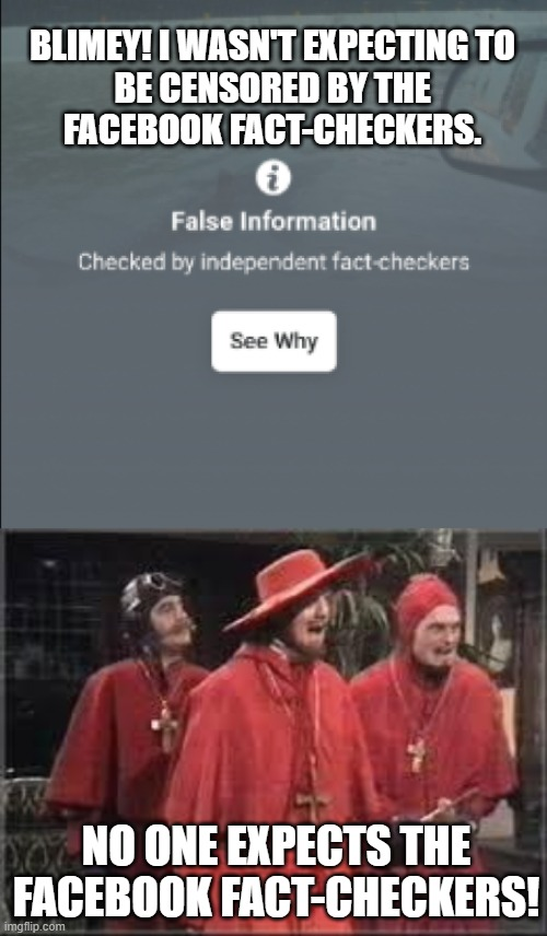 No one expects the Facebook Fact-checkers! |  BLIMEY! I WASN'T EXPECTING TO BE CENSORED BY THE FACEBOOK FACT-CHECKERS. NO ONE EXPECTS THE FACEBOOK FACT-CHECKERS! | image tagged in spanish inquisition,facebook,false,monty python | made w/ Imgflip meme maker