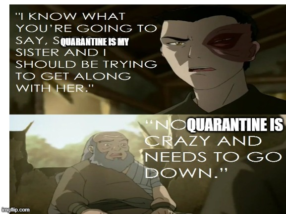QUARANTINE IS MY; QUARANTINE IS | image tagged in avatar the last airbender | made w/ Imgflip meme maker