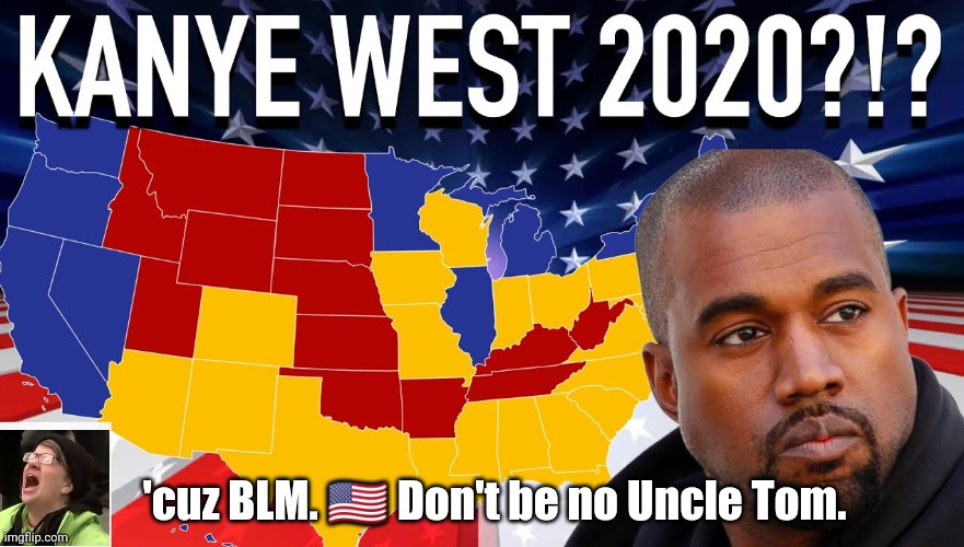 Thinking about voting for a White Man? #Kanye2020 |  'cuz BLM. 🇺🇸 Don't be no Uncle Tom. | image tagged in kanye 2020 'cuz blm,kanye west,blm,potus,crying liberal,the great awakening | made w/ Imgflip meme maker