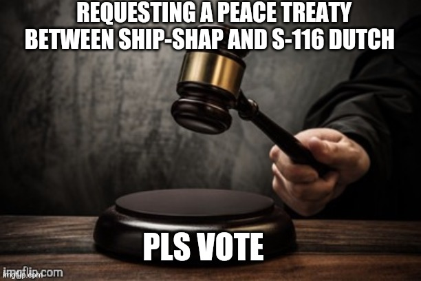 Court |  REQUESTING A PEACE TREATY BETWEEN SHIP-SHAP AND S-116 DUTCH; PLS VOTE | image tagged in court | made w/ Imgflip meme maker
