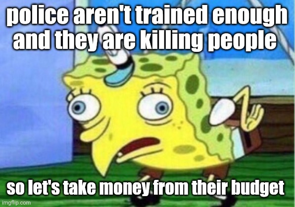 Mocking Spongebob |  police aren't trained enough and they are killing people; so let's take money from their budget | image tagged in memes,mocking spongebob | made w/ Imgflip meme maker