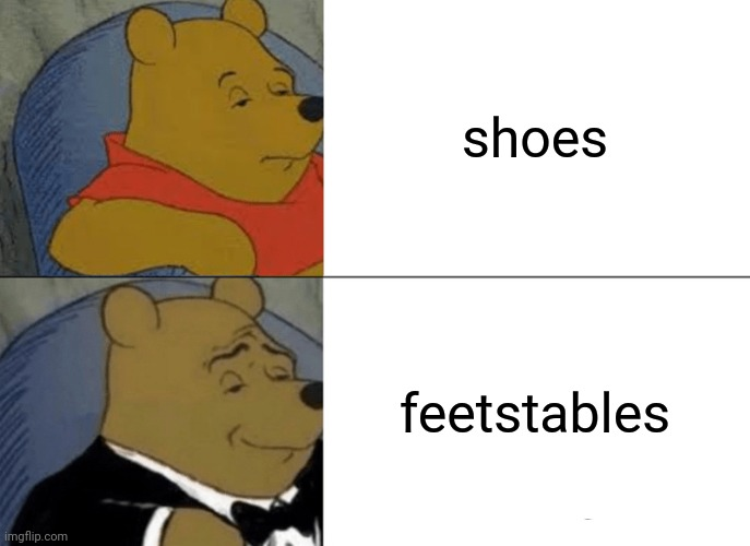Going for a brisk walk in my... |  shoes; feetstables | image tagged in memes,tuxedo winnie the pooh,shoes,fashion,winnie the pooh | made w/ Imgflip meme maker