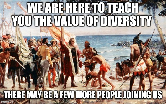 That escalated quickly |  WE ARE HERE TO TEACH YOU THE VALUE OF DIVERSITY; THERE MAY BE A FEW MORE PEOPLE JOINING US | image tagged in christopher columbus,that escalated quickly,diversity,we come in peace,we will name sports teams after you,no one plays cowboys | made w/ Imgflip meme maker