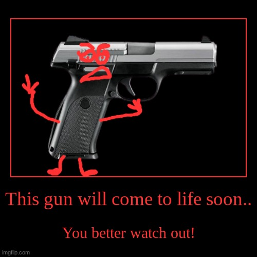 REalLY-aLive gun | This gun will come to life soon.. | You better watch out! | image tagged in funny,demotivationals | made w/ Imgflip demotivational maker