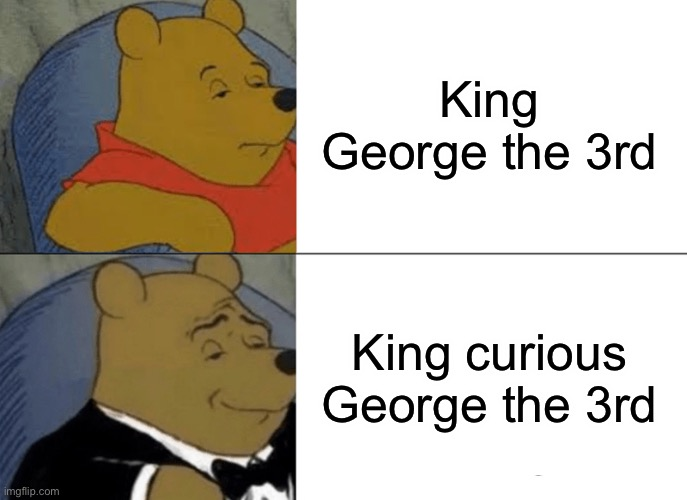Tuxedo Winnie The Pooh Meme | King George the 3rd King curious George the 3rd | image tagged in memes,tuxedo winnie the pooh | made w/ Imgflip meme maker