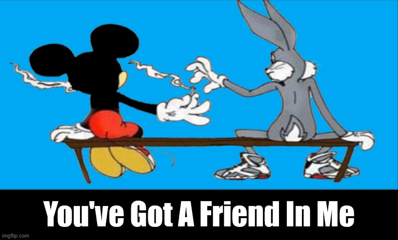 You've Got A Friend. | image tagged in weed,best friends,bugs bunny,mickey mouse,cannabis,toy story | made w/ Imgflip meme maker