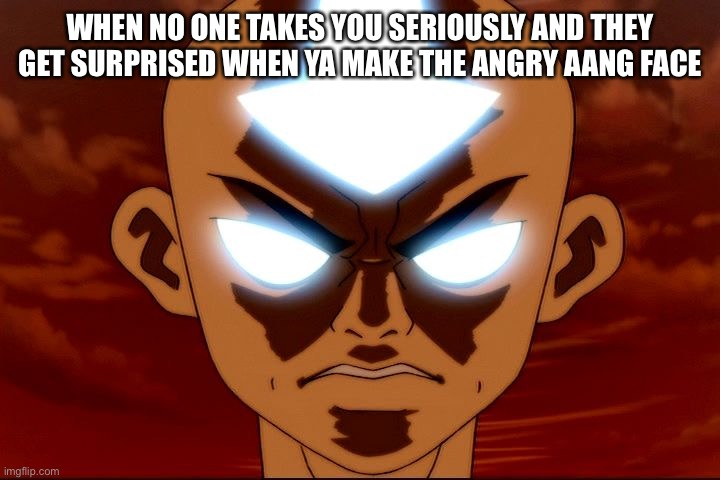 WHEN NO ONE TAKES YOU SERIOUSLY AND THEY GET SURPRISED WHEN YA MAKE THE ANGRY AANG FACE | image tagged in angry aang,avatar the last airbender | made w/ Imgflip meme maker