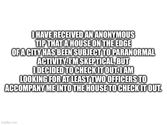 Possible Paranormal Activity Investigation |  I HAVE RECEIVED AN ANONYMOUS TIP THAT A HOUSE ON THE EDGE OF A CITY HAS BEEN SUBJECT TO PARANORMAL ACTIVITY. I'M SKEPTICAL, BUT I DECIDED TO CHECK IT OUT. I AM LOOKING FOR AT LEAST TWO OFFICERS TO ACCOMPANY ME INTO THE HOUSE TO CHECK IT OUT. | image tagged in blank white template,paranormal | made w/ Imgflip meme maker